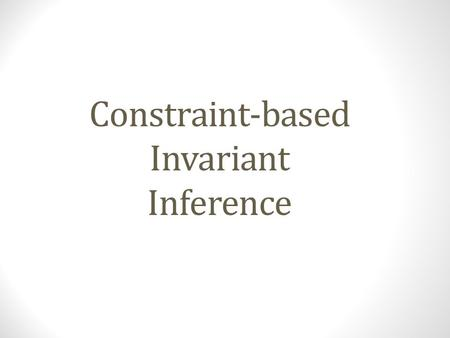 Constraint-based Invariant Inference. Invariants Dictionary Meaning: A function, quantity, or property which remains unchanged Property (in our context):