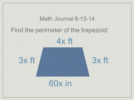 Math Journal 8-13-14 Find the perimeter of the trapezoid: 4x ft 3x ft 60x in.