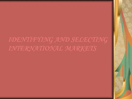 IDENTIFYING AND SELECTING INTERNATIONAL MARKETS. INTRODUCTION Before making an entry in the international market, a firm has to identify those markets.