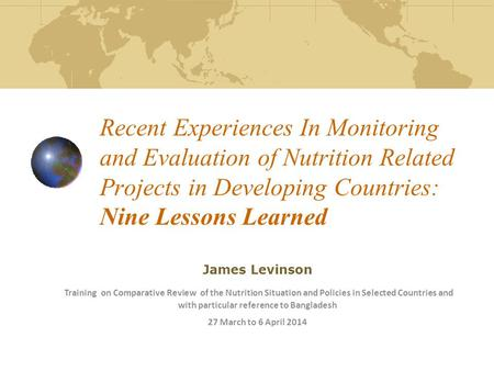 Recent Experiences In Monitoring and Evaluation of Nutrition Related Projects in Developing Countries: Nine Lessons Learned James Levinson Training on.