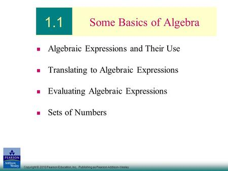 Copyright © 2010 Pearson Education, Inc. Publishing as Pearson Addison-Wesley Some Basics of Algebra Algebraic Expressions and Their Use Translating to.