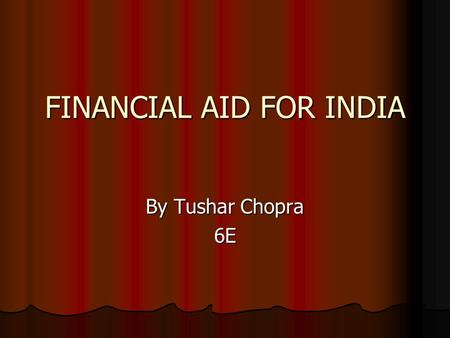 FINANCIAL AID FOR INDIA By Tushar Chopra 6E. Topics India The Developing Country India The Developing Country Under weight and stunted children Under.