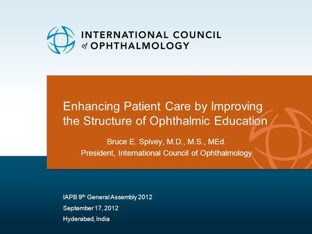 Enhancing Patient Care by Improving the Structure of Ophthalmic Education Bruce E. Spivey, M.D., M.S., MEd. President, International Council of Ophthalmology.