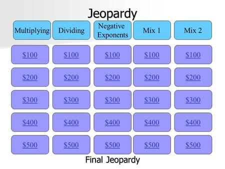 Jeopardy $100 MultiplyingDividing Negative Exponents Mix 1Mix 2 $200 $300 $400 $500 $400 $300 $200 $100 $500 $400 $300 $200 $100 $500 $400 $300 $200 $100.