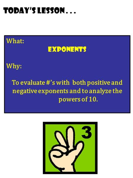 Today's lesson... What: Exponents Why: To evaluate #'s with both positive and negative exponents and to analyze the powers of 10.