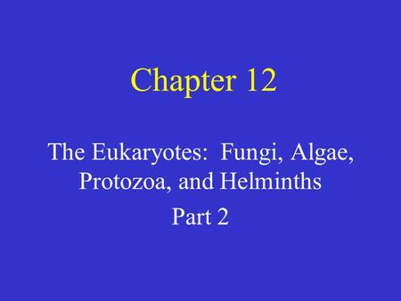 Chapter 12 The Eukaryotes: Fungi, Algae, Protozoa, and Helminths Part 2.