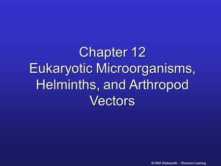 © 2004 Wadsworth – Thomson Learning Chapter 12 Eukaryotic Microorganisms, Helminths, and Arthropod Vectors.