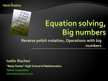 "Reverse polish notation, Operations with big numbers Ivelin Rachev Telerik Corporation  ""Baba Tonka"" High School of Mathematics."