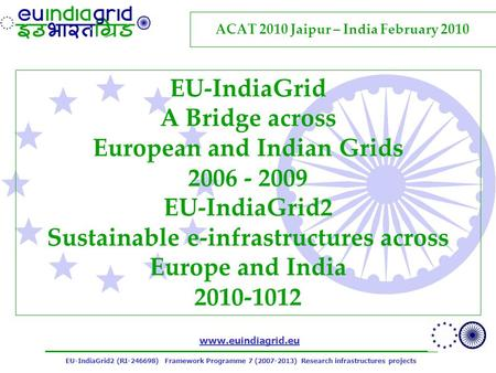 EU-IndiaGrid2 (RI-246698) Framework Programme 7 (2007-2013) Research infrastructures projects www.euindiagrid.eu EU-IndiaGrid A Bridge across European.