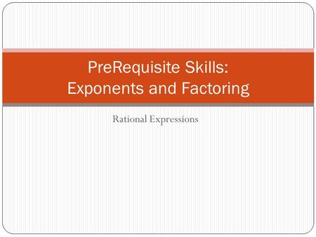 Rational Expressions PreRequisite Skills: Exponents and Factoring.