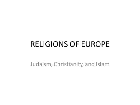 RELIGIONS OF EUROPE Judaism, Christianity, and Islam.