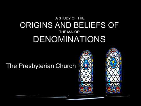 A STUDY OF THE ORIGINS AND BELIEFS OF THE MAJOR DENOMINATIONS The Presbyterian Church.