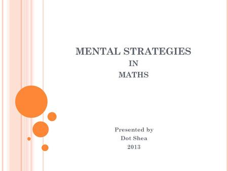 MENTAL STRATEGIES IN MATHS Presented by Dot Shea 2013.