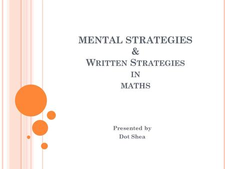 MENTAL STRATEGIES & W RITTEN S TRATEGIES IN MATHS Presented by Dot Shea.