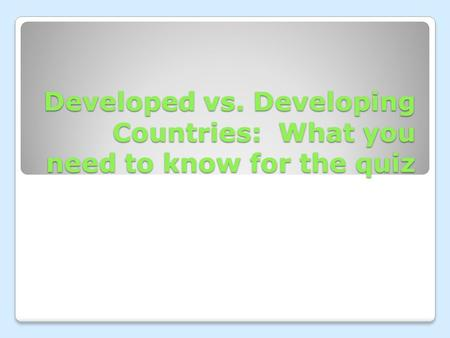 Developed vs. Developing Countries: What you need to know for the quiz.