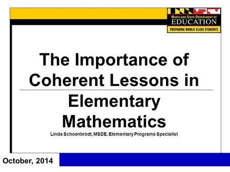 The Importance of Coherent Lessons in Elementary Mathematics Linda Schoenbrodt, MSDE, Elementary Programs Specialist October, 2014.