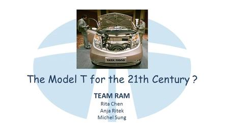 The Model T for the 21th Century ? TEAM RAM Rita Chen Anja Ritek Michel Sung.
