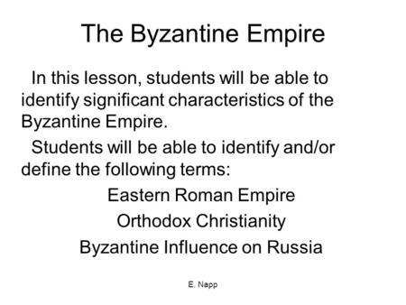 E. Napp The Byzantine Empire In this lesson, students will be able to identify significant characteristics of the Byzantine Empire. Students will be able.