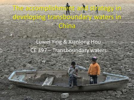 The accomplishment and strategy in developing transboundary waters in China Luwei Ying & Xianlong Hou CE 397 – Transboundary waters.