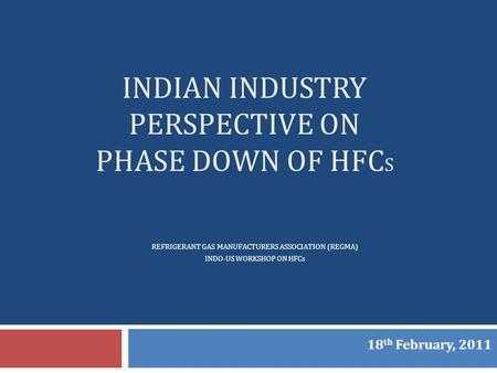 INDIAN INDUSTRY PERSPECTIVE ON PHASE DOWN OF HFC S REFRIGERANT GAS MANUFACTURERS ASSOCIATION (REGMA) INDO-US WORKSHOP ON HFCs 18 th February, 2011.
