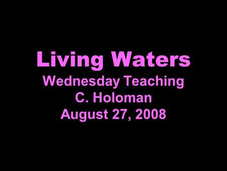 Living Waters Wednesday Teaching C. Holoman August 27, 2008.