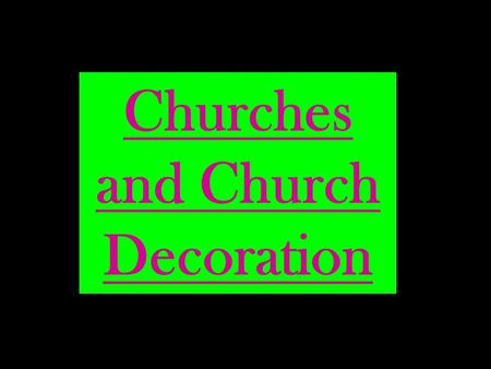 Churches and Church Decoration. Click on any area to proceed! Greek Orthodox Anglican/ Roman Catholic Don't forget to find out what the following are: