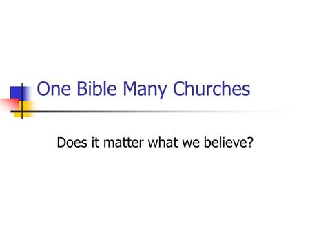 One Bible Many Churches Does it matter what we believe?