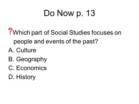 Do Now p. 13 ? Which part of Social Studies focuses on people and events of the past? A.Culture B.Geography C.Economics D.History.