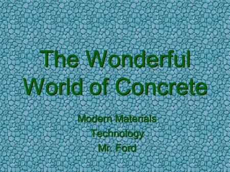 The Wonderful World of Concrete Modern Materials Technology Mr. Ford.