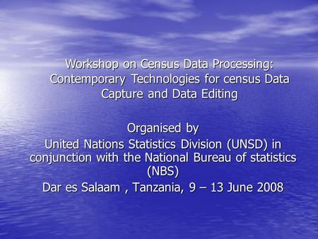 Organised by United Nations Statistics Division (UNSD) in conjunction with the National Bureau of statistics (NBS) Dar es Salaam, Tanzania, 9 – 13 June.