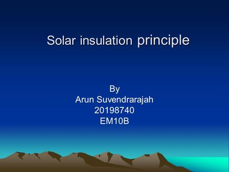 Solar insulation principle By Arun Suvendrarajah 20198740 EM10B.