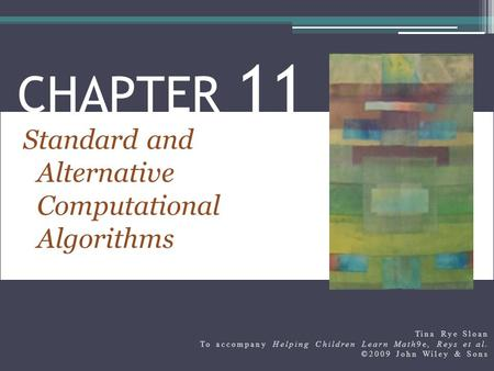 Standard and Alternative Computational Algorithms CHAPTER 11 Tina Rye Sloan To accompany Helping Children Learn Math9e, Reys et al. ©2009 John Wiley &