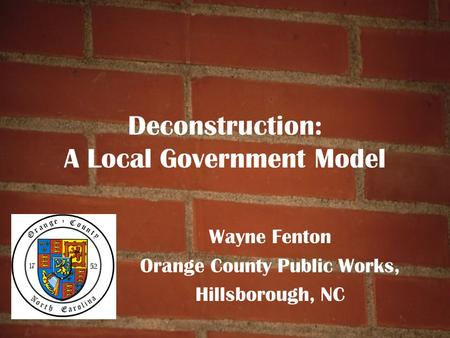 Deconstruction: A Local Government Model Wayne Fenton Orange County Public Works, Hillsborough, NC.