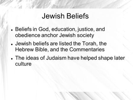 Jewish Beliefs Beliefs in God, education, justice, and obedience anchor Jewish society Jewish beliefs are listed the Torah, the Hebrew Bible, and the.