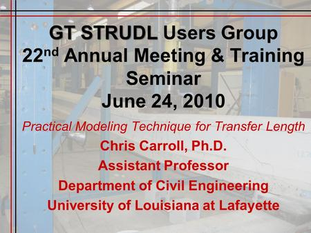 GT STRUDL GT STRUDL Users Group 22 nd Annual Meeting & Training Seminar June 24, 2010 Practical Modeling Technique for Transfer Length Chris Carroll, Ph.D.
