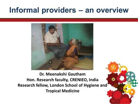 Informal providers – an overview Dr. Meenakshi Gautham Hon. Research faculty, CRENIEO, India Research fellow, London School of Hygiene and Tropical Medicine.