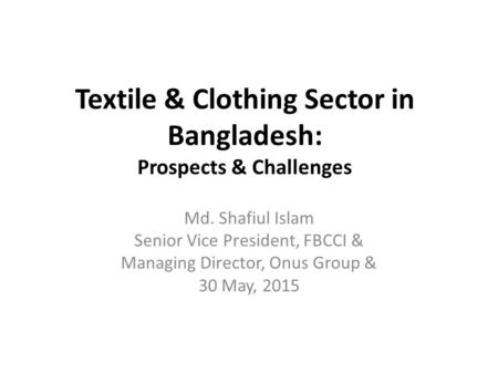 Textile & Clothing Sector in Bangladesh: Prospects & Challenges Md. Shafiul Islam Senior Vice President, FBCCI & Managing Director, Onus Group & 30 May,