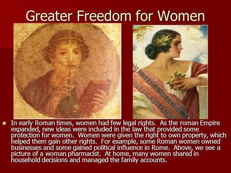 Greater Freedom for Women In early Roman times, women had few legal rights. As the roman Empire expanded, new ideas were included in the law that provided.