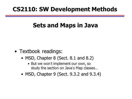 CS2110: SW Development Methods Textbook readings: MSD, Chapter 8 (Sect. 8.1 and 8.2) But we won't implement our own, so study the section on Java's Map.