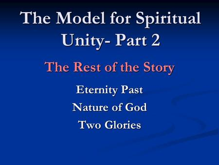 The Model for Spiritual Unity- Part 2 The Rest of the Story Eternity Past Nature of God Two Glories.