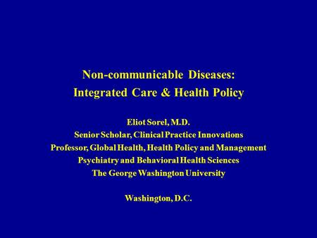 Non-communicable Diseases: Integrated Care & Health Policy Eliot Sorel, M.D. Senior Scholar, Clinical Practice Innovations Professor, Global Health, Health.