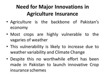 Need for Major Innovations in Agriculture Insurance Agriculture is the backbone of Pakistan's economy Most crops are highly vulnerable to the vagaries.