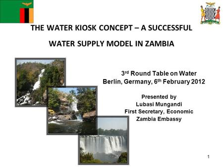 THE WATER KIOSK CONCEPT – A SUCCESSFUL WATER SUPPLY MODEL IN ZAMBIA 3 rd Round Table on Water Berlin, Germany, 6 th February 2012 Presented by Lubasi Mungandi.