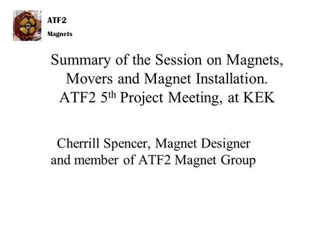 ATF2 Magnets Summary of the Session on Magnets, Movers and Magnet Installation. ATF2 5 th Project Meeting, at KEK Cherrill Spencer, Magnet Designer and.