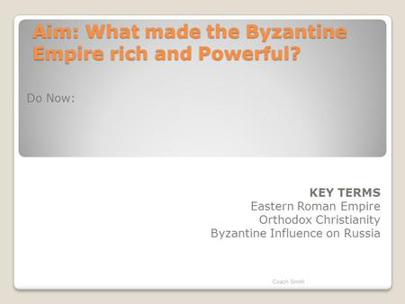 Aim: What made the Byzantine Empire rich and Powerful? Do Now: KEY TERMS Eastern Roman Empire Orthodox Christianity Byzantine Influence on Russia Coach.