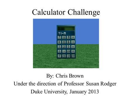 Calculator Challenge By: Chris Brown Under the direction of Professor Susan Rodger Duke University, January 2013.