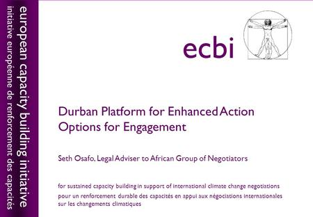 European capacity building initiativeecbi Durban Platform for Enhanced Action Options for Engagement Seth Osafo, Legal Adviser to African Group of Negotiators.
