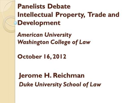 Panelists Debate Intellectual Property, Trade and Development American University Washington College of Law October 16, 2012 Jerome H. Reichman Duke University.