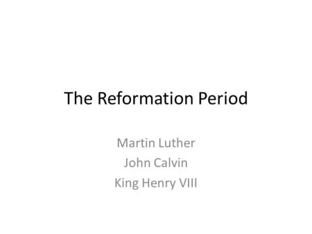 The Reformation Period Martin Luther John Calvin King Henry VIII.
