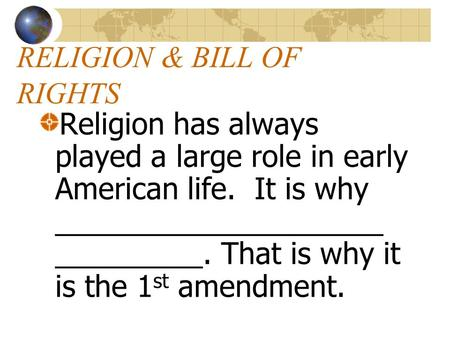 RELIGION & BILL OF RIGHTS Religion has always played a large role in early American life. It is why ____________________ _________. That is why it is.